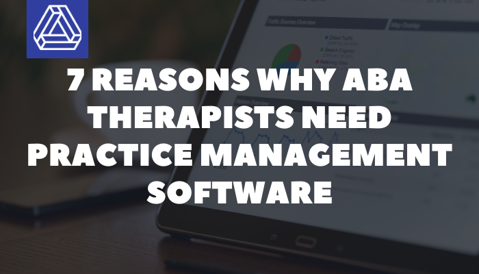 7 Reasons Why ABA Therapists Need Practice Management Software